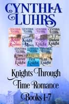 Knights Through Time Romance Books 1-7 - A Lighthearted Time Travel Romance ebook by Cynthia Luhrs