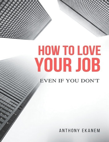 How to Love Your Job: Even If You Do Not ebook by Anthony Ekanem