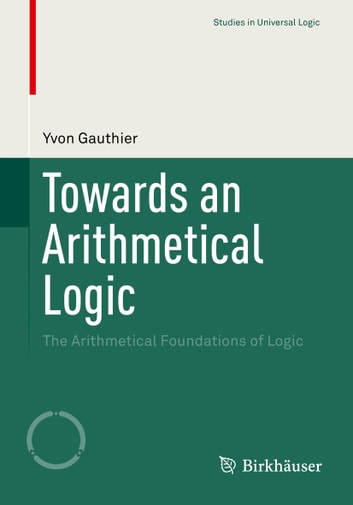 Towards an Arithmetical Logic - The Arithmetical Foundations of Logic ebook by Yvon Gauthier