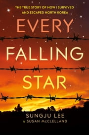 Every Falling Star - The True Story of How I Survived and Escaped North Korea ebook by Sungju Lee,Susan Elizabeth McClelland