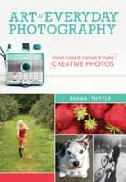 Art of Everyday Photography - Move Toward Manual and Make Creative Photos ebook by Susan Tuttle