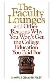 The Faculty Lounges - And Other Reasons Why You Won't Get the College Education You Pay For ebook by Naomi Schaefer Riley