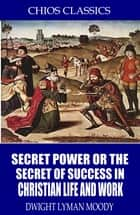 Secret Power or the Secret to Success in Christian Life and Work ebook by Dwight Lyman Moody