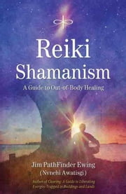 Reiki Shamanism: A Guide to Out-of-Body Healing ebook by Ewing, Jim PathFinder