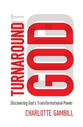 Turnaround God - Discovering God's Transformational Power ebook by Charlotte Gambill