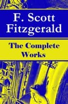 The Complete Works of F. Scott Fitzgerald: The Great Gatsby, Tender Is the Night, This Side of Paradise, The Curious Case of Benjamin Button, The Beautiful and Damned, The Love of the Last Tycoon and many more stories… eBook by Francis Scott Fitzgerald