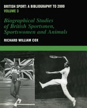 British Sport - a Bibliography to 2000 - Volume 3: Biographical Studies of Britsh Sportsmen, Women and Animals ebook by Richard Cox