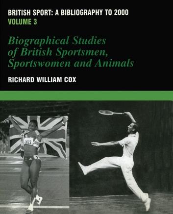 British Sport - a Bibliography to 2000 - Volume 3: Biographical Studies of Britsh Sportsmen, Women and Animals ebook by