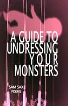 A Guide to Undressing Your Monsters ebook by Sam Sax