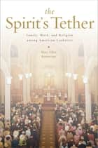 The Spirit's Tether - Family, Work, and Religion among American Catholics ebook by Mary Ellen Konieczny