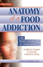 Anatomy of a Food Addiction: The Brain Chemistry of Overeating - The Brain Chemistry of Overeating ebook by Anne Katherine, M.A.