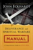 Deliverance and Spiritual Warfare Manual - A Comprehensive Guide to Living Free ebook by John Eckhardt