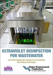 Ultraviolet Disinfection for Wastewater-Low-Dose Application Guidance for Secondary and Tertiary Discharges ebook by Water Environment Federation