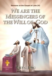 Sermons on the Gospel of Luke (VI ) - WE ARE THE MESSENGERS OF THE WILL OF GOD ebook by Paul C. Jong