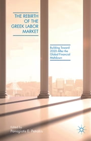 The Rebirth of the Greek Labor Market - Building Toward 2020 After the Global Financial Meltdown ebook by Panagiotis E. Petrakis
