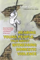 Hearing Young People Talk About Witnessing Domestic Violence - Exploring Feelings, Coping Strategies and Pathways to Recovery eBook by Susan Collis, Gill Hague
