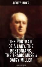 Henry James: The Portrait of a Lady, The Bostonians, The Tragic Muse & Daisy Miller (4 Books in One Edition) ebook by Henry James