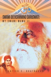 SWAMI DEEKSHANAND SARASWATI: - MY SWAMI MAMA JI ebook by SATISH C. BHATNAGAR