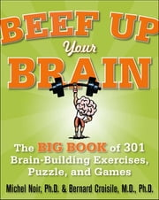 Beef Up Your Brain: The Big Book of 301 Brain-Building Exercises, Puzzles and Games! ebook by Michel Noir