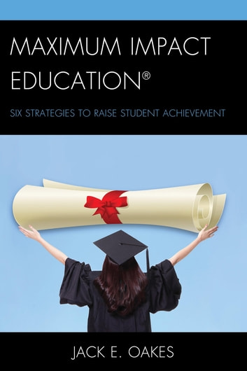 Maximum Impact Education - Six Strategies to Raise Student Achievement ebook by Jack E. Oakes