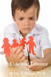 Kids and Divorce ebook by Steven T. Griggs, Ph.D.