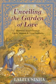 Unveiling the Garden of Love - Mystical Symbolism in Layla Majnun & Gita Govinda ebook by Lalita Sinha