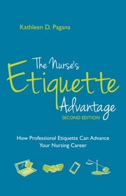 The Nurse's Etiquette Advantage, Second Edition: How Professional Etiquette Can Advance Your Nursing Career ebook by Kathleen D. Pagana, PhD, RN