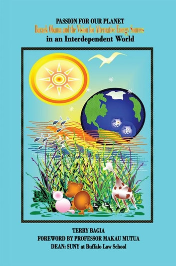 Passion for Our Planet - Barack Obama and the Vision for Alternative Energy Sources in an Interdependent World ebook by Terry Bagia
