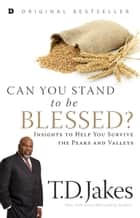 Can You Stand to be Blessed? - Insights to Help You Survive the Peaks and Valleys ebook by T. D. Jakes