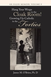 Hang Your Wraps in the Cloak Room! Growing up Catholic in the Forties - An Elgin Memoir: Volume 0 ebook by James M. O'Brien, PhD
