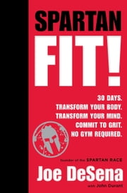 Spartan Fit! - 30 Days. Transform Your Mind. Transform Your Body. Commit to Grit. No Gym Required. ebook by Joe De Sena,John Durant