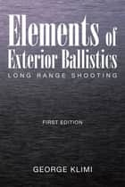Elements of Exterior Ballistics - Long Range Shooting First Edition ebook by George Klimi