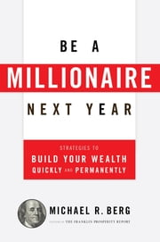 Be A Millionaire Next Year - Strategies to Build Your Wealth Quickly and Permanently ebook by Michael R. Berg