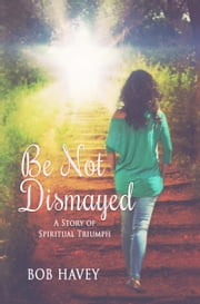 Be Not Dismayed ebook by Bob Havey