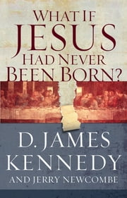 What if Jesus Had Never Been Born? ebook by D. James Kennedy