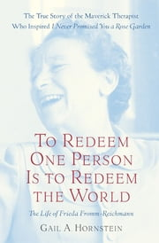 To Redeem One Person Is to Redeem the World - A Life of Frieda Fromm-Reichmann ebook by Gail A. Hornstein