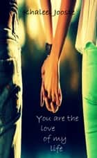 You Are The Love Of My Life ebook by Khaleel Jooste