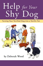 Help for Your Shy Dog - Turning Your Terrified Dog into a Terrific Pet ebook by Deborah Wood