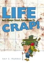 Life Isn't Always Good... Sometimes it's CRAP! ebook by Ray E. Murray
