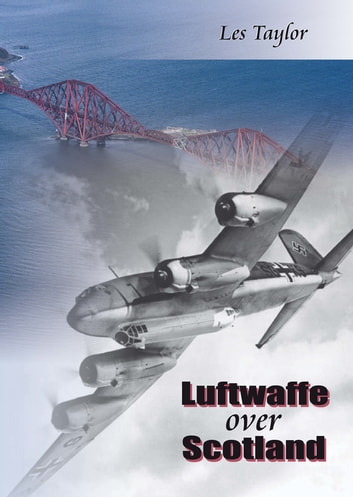 Luftwaffe Over Scotland - A History of German Air Attacks on Scotland, 1939-45 ebook by Les Taylor