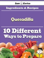 10 Ways to Use Quesadilla (Recipe Book) ebook by Ayako Draper,Sam Enrico