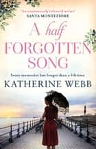 A Half Forgotten Song - a powerful tale of the dark side of love, and the shocking truths that dwell there ebook by Katherine Webb