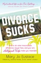 Divorce Sucks - What to do when irreconcilable differences, lawyer fees, and your ex's Hollywood wife make you miserable ebook by Mary Jo Eustace, Joanne Kimes