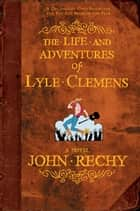 The Life and Adventures of Lyle Clemens - A Novel ebook by John Rechy