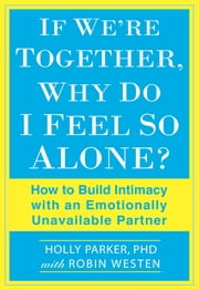 If We're Together, Why Do I Feel So Alone? - How to Build Intimacy with an Emotionally Unavailable Partner ebook by Holly Parker, Ph.D.