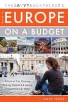 The Savvy Backpacker's Guide to Europe on a Budget - Advice on Trip Planning, Packing, Hostels & Lodging, Transportation & More! ebook by James Feess