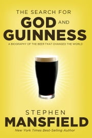 The Search for God and Guinness - A Biography of the Beer that Changed the World ebook by Stephen Mansfield