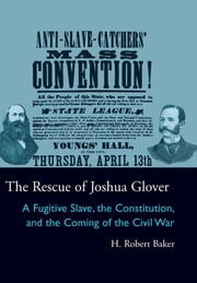 The Rescue of Joshua Glover - A Fugitive Slave, the Constitution, and the Coming of the Civil War ebook by H. Robert Baker