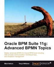 Oracle BPM Suite 11g: Advanced BPMN Topics ebook by Mark Nelson, Tanya Williams