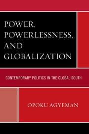 Power, Powerlessness, and Globalization - Contemporary Politics in the Global South ebook by Opoku Agyeman